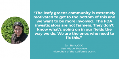 """The leafy greens community is extremely motivated to get to the bottom of this and we want to be more involved,"" said Jan Berk of San Miguel Produce who serves as vice-chairman of the LGMA. ""The FDA investigators are not farmers. They don't know what's going on in our fields the way we do. We are the ones who need to fix this."""