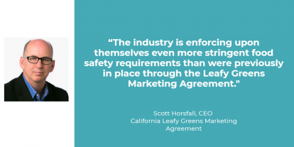 "quote from Scott Horsfall, CEO of the California Leafy Greens Marketing Agreement ""The industry is enforcing upon themselves even more stringent food safety requirements than were previously in place through the Leafy Greens Marketing Agreement."""