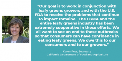 """Our goal is to work in conjunction with leafy greens growers and with the U.S. FDA to resolve the problems that continue to impact romaine,"" said CDFA Secretary Karen Ross. ""The LGMA and the entire leafy greens industry has been extremely cooperative in these efforts. We all want to see an end to these outbreaks so that consumers can have confidence in eating leafy greens. We owe this to our consumers and to our growers."""
