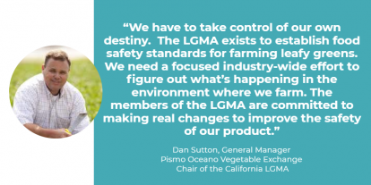 "Quote from Dan Sutton, General Manager of Pismo Oceano Vegetable Exchange and Chairman of the California LGMA ""We have to take control of our own destiny.  The LGMA exists to establish food safety standards for farming leafy greens.  We need a focused industry-wide effort to figure out what is happening in the environment where we farm.  The members of the LGMA are committed to making real changes to improve the safety of our product."